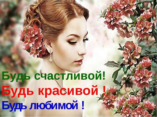 Будь счастливой! Будь красивой ! Будь любимой !