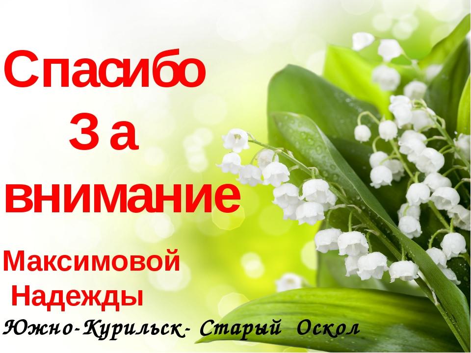 Спасибо З а внимание Максимовой Надежды Южно-Курильск- Старый Оскол