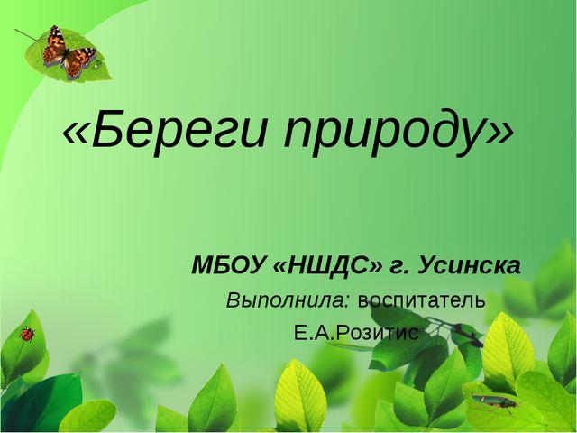 «Береги природу» МБОУ «НШДС» г. Усинска Выполнила: воспитатель Е.А.Розитис