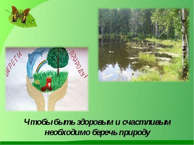 Чтобы быть здоровым и счастливым необходимо беречь природу
