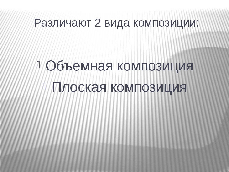 Различают 2 вида композиции: Объемная композиция Плоская композиция