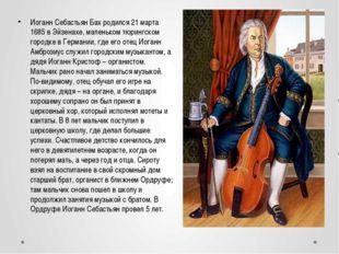 Иоганн Себастьян Бах родился 21 марта 1685 в Эйзенахе, маленьком тюрингском г