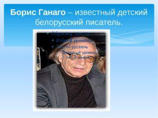 Борис Ганаго– известный детский белорусский писатель.
