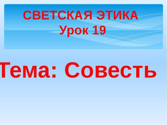 Тема: Совесть СВЕТСКАЯ ЭТИКА Урок 19