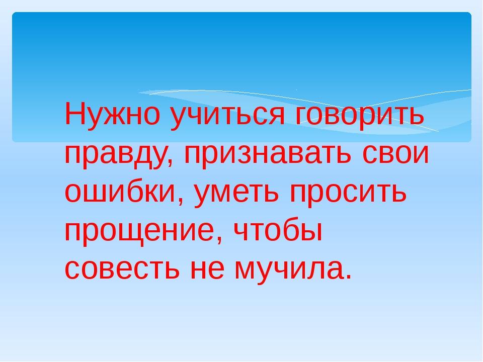 Нужно учиться говорить правду, признавать свои ошибки, уметь просить прощени...