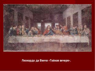 Леонардо да Винчи «Тайная вечеря».
