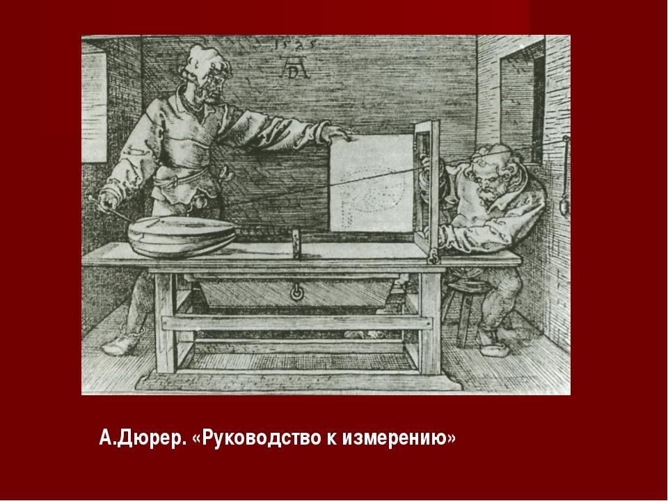 А.Дюрер. «Руководство к измерению»