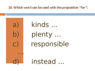 "10. Which word can be used with the preposition ""for"": kinds … plenty … respo"