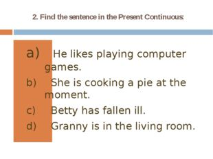 2. Find the sentence in the Present Continuous: He likes playing computer gam