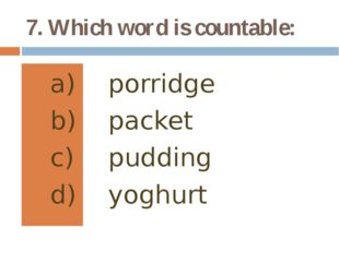 7. Which word is countable: porridge packet pudding yoghurt