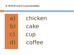 8. Which word is uncountable: chicken cake cup coffee