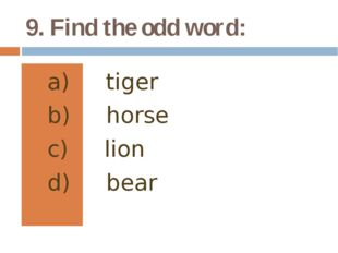 9. Find the odd word: tiger horse lion bear