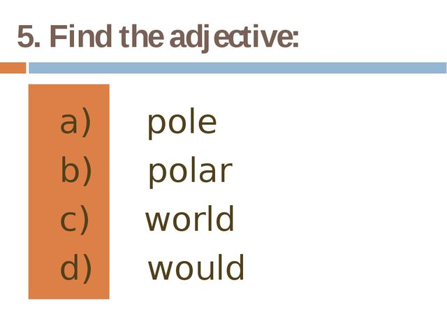 5. Find the adjective: pole polar world would