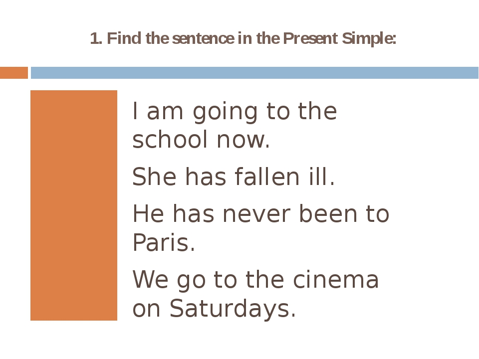 1. Find the sentence in the Present Simple: I am going to the school now. She...
