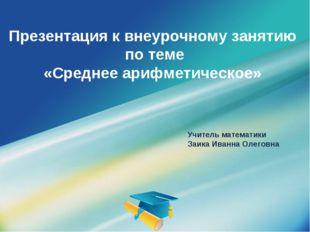 Презентация к внеурочному занятию по теме «Среднее арифметическое» Учитель ма