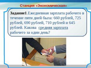 Задание1.Ежедневная зарплата рабочего в течение пяти дней была: 660 рублей, 7