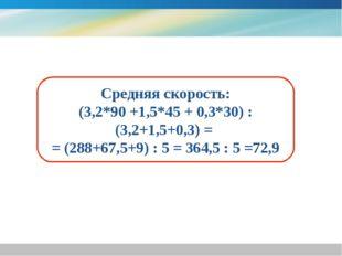 Средняя скорость: (3,2*90 +1,5*45 + 0,3*30) : (3,2+1,5+0,3) = = (288+67,5+9)
