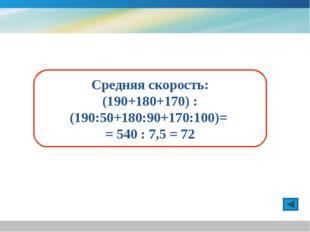 Средняя скорость: (190+180+170) : (190:50+180:90+170:100)= = 540 : 7,5 = 72