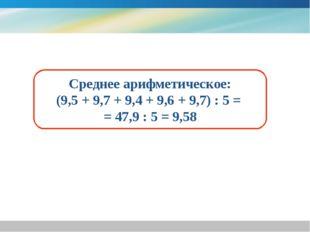 Среднее арифметическое: (9,5 + 9,7 + 9,4 + 9,6 + 9,7) : 5 = = 47,9 : 5 = 9,58