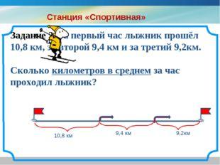 Задание 2. За первый час лыжник прошёл 10,8 км, за второй 9,4 км и за третий