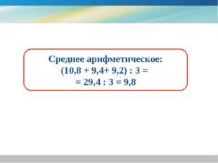 Среднее арифметическое: (10,8 + 9,4+ 9,2) : 3 = = 29,4 : 3 = 9,8