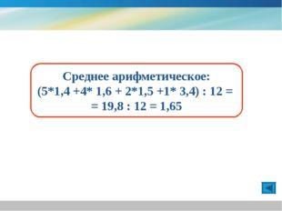 Среднее арифметическое: (5*1,4 +4* 1,6 + 2*1,5 +1* 3,4) : 12 = = 19,8 : 12 =