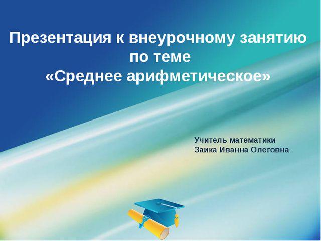 Презентация к внеурочному занятию по теме «Среднее арифметическое» Учитель ма...