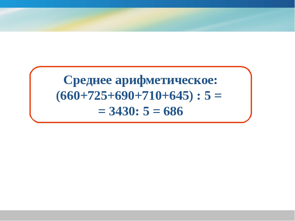 Среднее арифметическое: (660+725+690+710+645) : 5 = = 3430: 5 = 686