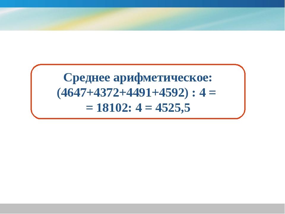 Среднее арифметическое: (4647+4372+4491+4592) : 4 = = 18102: 4 = 4525,5