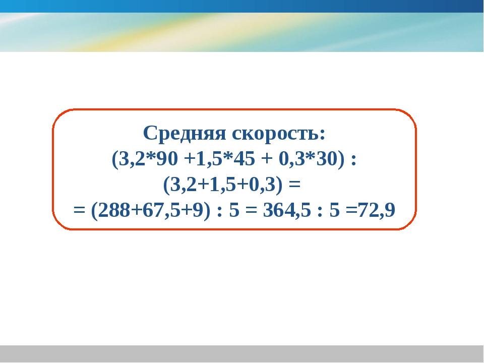 Средняя скорость: (3,2*90 +1,5*45 + 0,3*30) : (3,2+1,5+0,3) = = (288+67,5+9)...