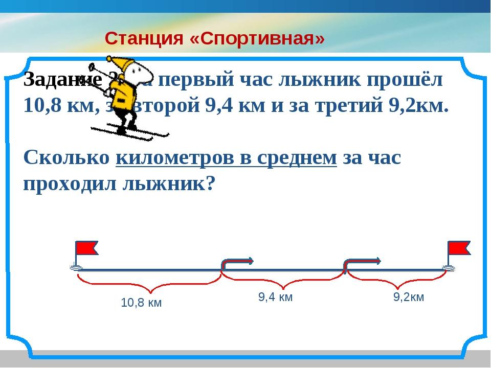 Задание 2. За первый час лыжник прошёл 10,8 км, за второй 9,4 км и за третий...