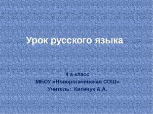 Урок русского языка 4 а класс МБОУ «Новорогачинская СОШ» Учитель:  Китичук