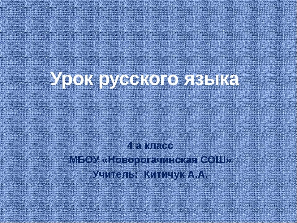 Урок русского языка 4 а класс МБОУ «Новорогачинская СОШ» Учитель:  Китичук...