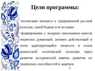 Цели программы: воспитание интереса к традиционной русской культуре, своей Ро