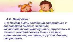 А.С. Макаренко : «Не может быть колебаний стремиться к воспитанию смелых, че