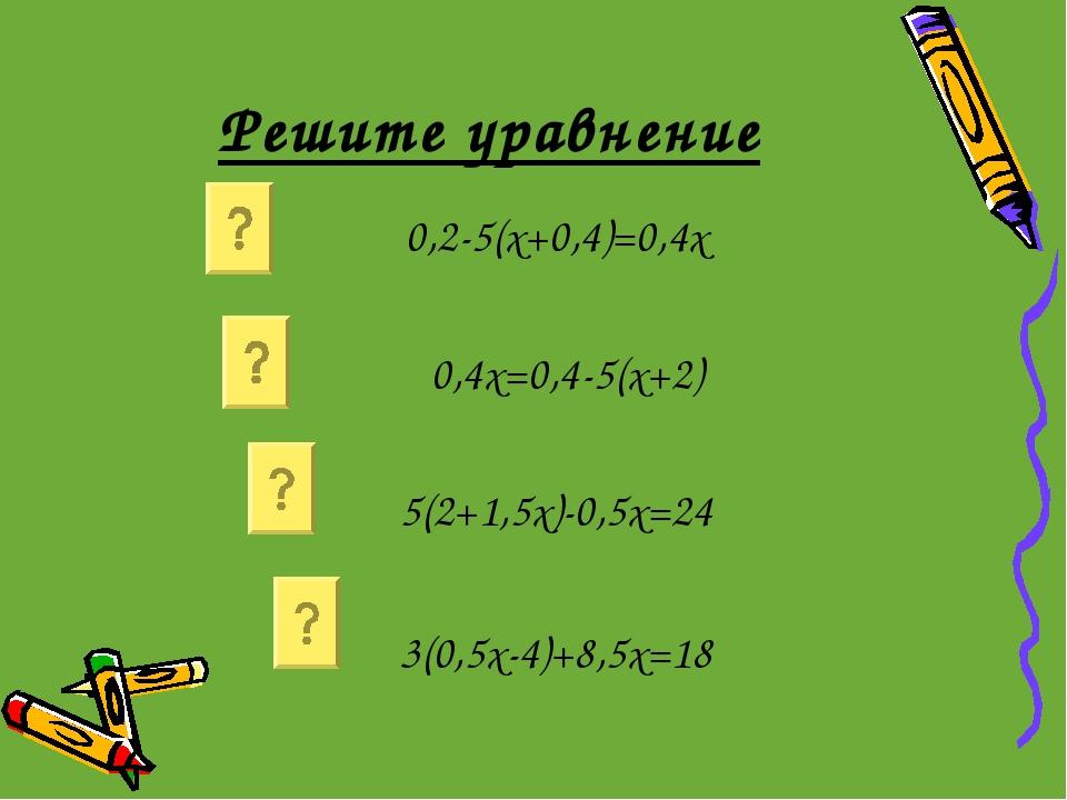 Решите уравнение 0,2-5(х+0,4)=0,4х 0,4х=0,4-5(х+2) 5(2+1,5х)-0,5х=24 3(0,5х-4...