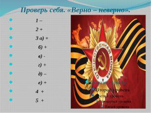 Проверь себя. «Верно – неверно». 1 – 2 + 3 а) + б) + в) - г) + д) – е) + 4 +