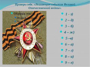 Проверь себя. «Решающие события Великой Отечественной войны». 1 - з) 2 – д) 3