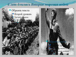 6 лет длилась Вторая мировая война