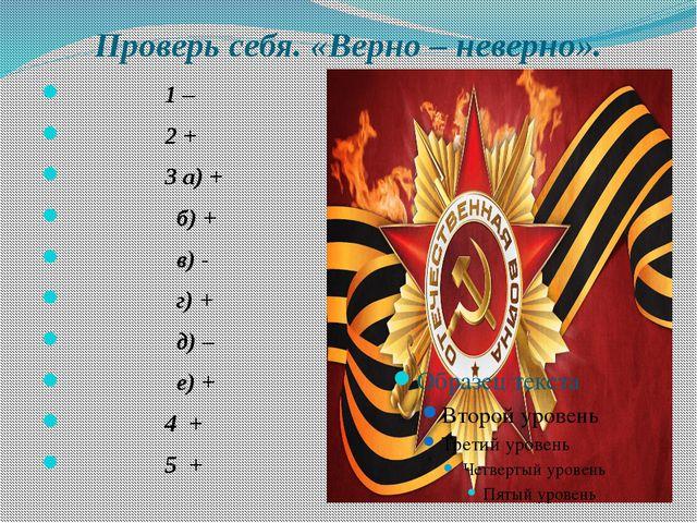 Проверь себя. «Верно – неверно». 1 – 2 + 3 а) + б) + в) - г) + д) – е) + 4 +...