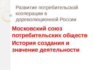 Развитие потребительской кооперации в дореволюционной России Московский союз
