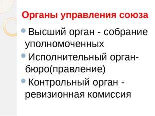 Органы управления союза Высший орган - собрание уполномоченных Исполнительный