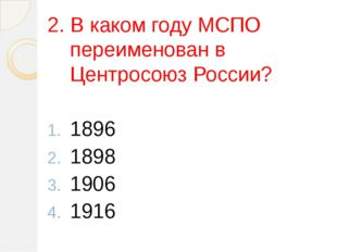 2. В каком году МСПО переименован в Центросоюз России? 1896 1898 1906 1916