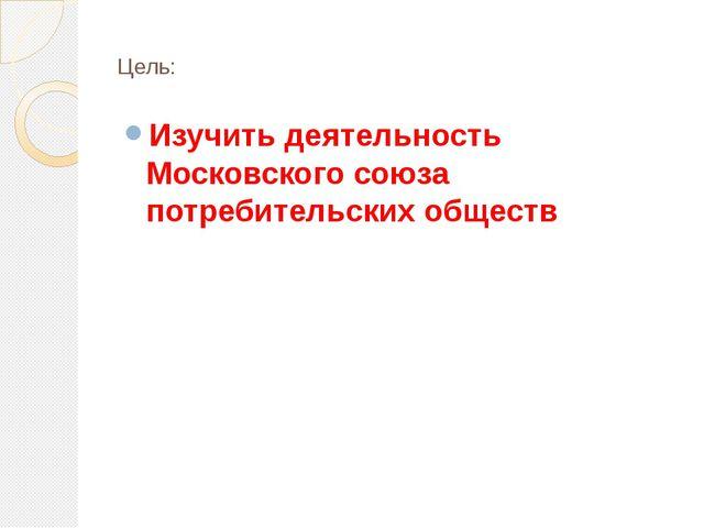 Цель: Изучить деятельность Московского союза потребительских обществ