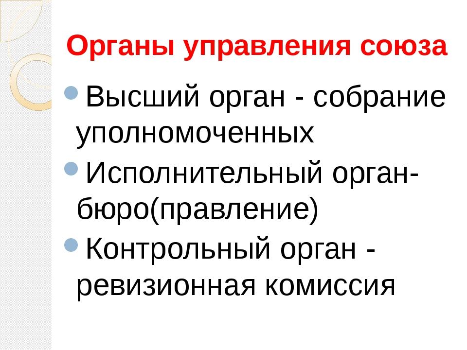 Органы управления союза Высший орган - собрание уполномоченных Исполнительный...