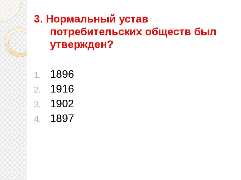 3. Нормальный устав потребительских обществ был утвержден? 1896 1916 1902 1897