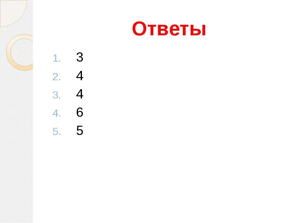 Ответы 3 4 4 6 5