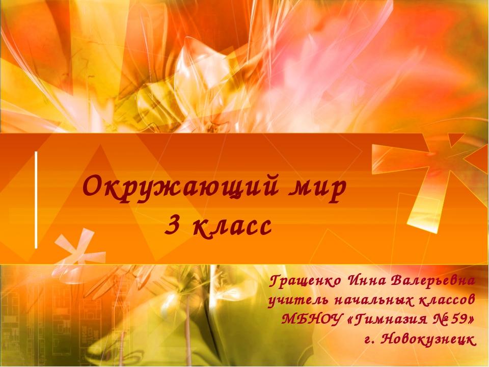 Окружающий мир 3 класс Гращенко Инна Валерьевна учитель начальных классов МБН...
