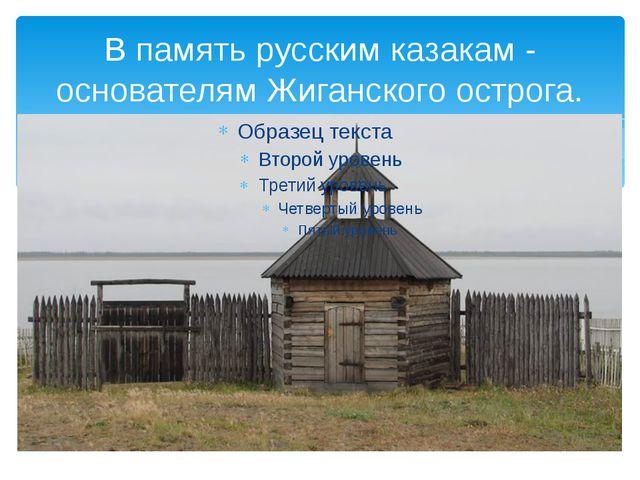 В память русским казакам - основателям Жиганского острога.