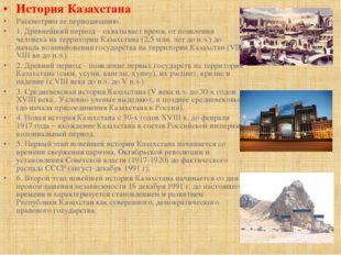История Казахстана Рассмотрим ее периодизацию. 1. Древнейший период – охватыв